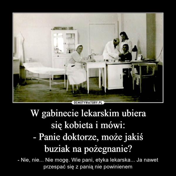 W gabinecie lekarskim ubiera się kobieta i mówi: - Panie doktorze, może jakiś buziak na pożegnanie?