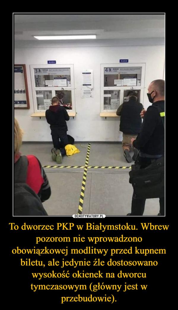 To dworzec PKP w Białymstoku. Wbrew pozorom nie wprowadzono obowiązkowej modlitwy przed kupnem biletu, ale jedynie źle dostosowano wysokość okienek na dworcu tymczasowym (główny jest w przebudowie). –