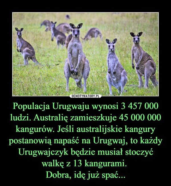 Populacja Urugwaju wynosi 3 457 000 ludzi. Australię zamieszkuje 45 000 000 kangurów. Jeśli australijskie kangury postanowią napaść na Urugwaj, to każdy Urugwajczyk będzie musiał stoczyć walkę z 13 kangurami. Dobra, idę już spać... –