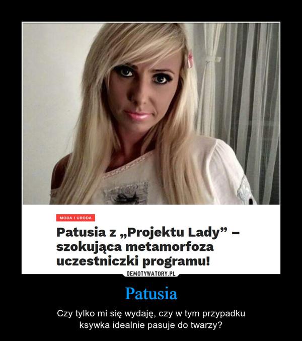 Patusia – Czy tylko mi się wydaję, czy w tym przypadkuksywka idealnie pasuje do twarzy?