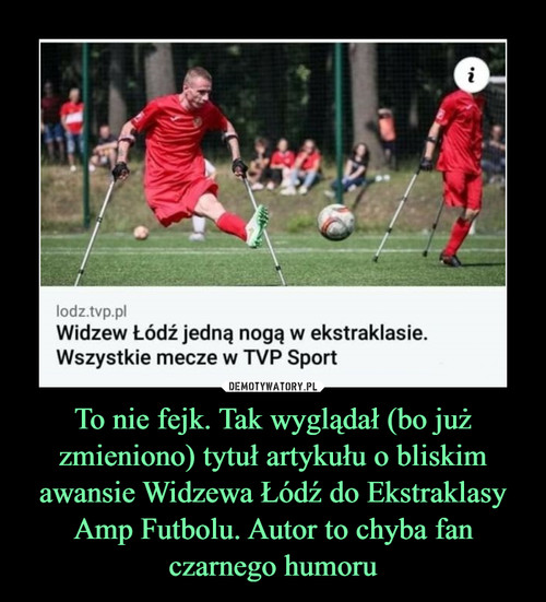To nie fejk. Tak wyglądał (bo już zmieniono) tytuł artykułu o bliskim awansie Widzewa Łódź do Ekstraklasy Amp Futbolu. Autor to chyba fan czarnego humoru