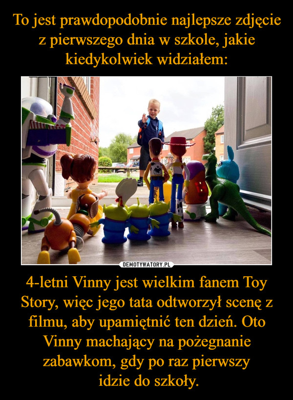 4-letni Vinny jest wielkim fanem Toy Story, więc jego tata odtworzył scenę z filmu, aby upamiętnić ten dzień. Oto Vinny machający na pożegnanie zabawkom, gdy po raz pierwszy idzie do szkoły. –