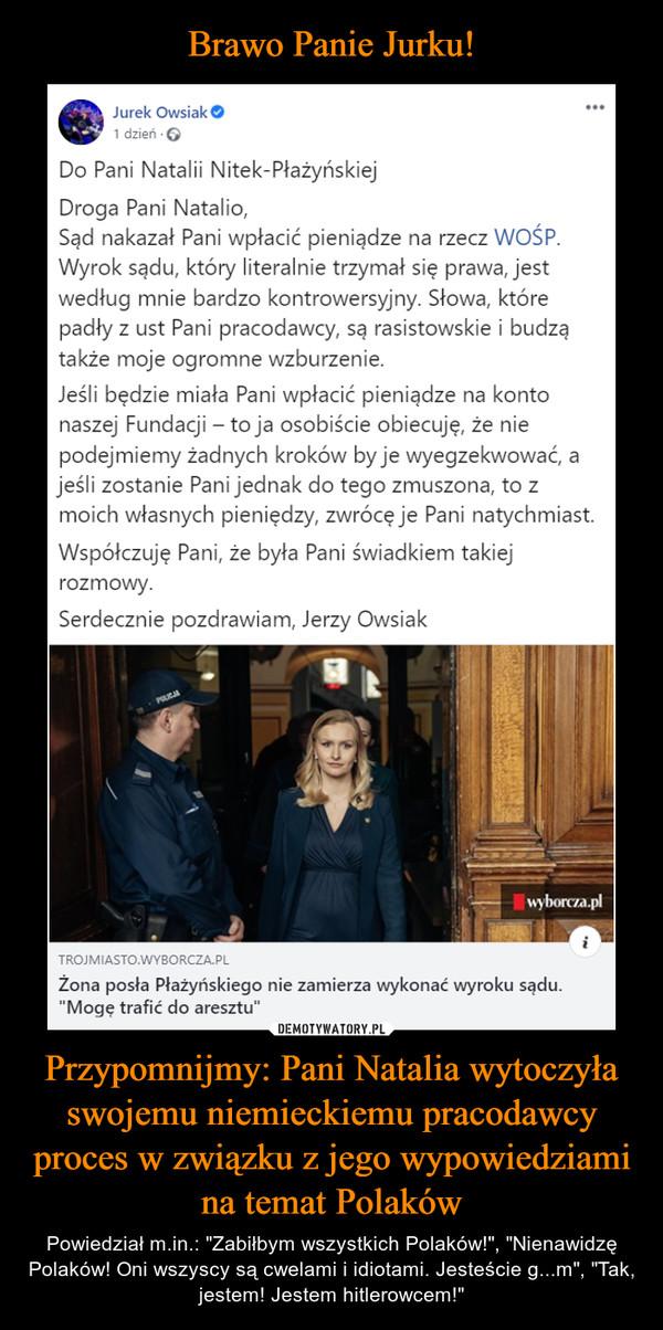 """Przypomnijmy: Pani Natalia wytoczyła swojemu niemieckiemu pracodawcy proces w związku z jego wypowiedziami na temat Polaków – Powiedział m.in.: """"Zabiłbym wszystkich Polaków!"""", """"Nienawidzę Polaków! Oni wszyscy są cwelami i idiotami. Jesteście g...m"""", """"Tak, jestem! Jestem hitlerowcem!"""" Jurek Owsiak O1 dzień · 6Do Pani Natalii Nitek-PłażyńskiejDroga Pani Natalio,Sąd nakazał Pani wpłacić pieniądze na rzecz WOŚP.Wyrok sądu, który literalnie trzymał się prawa, jestwedług mnie bardzo kontrowersyjny. Słowa, którepadły z ust Pani pracodawcy, są rasistowskie i budzątakże moje ogromne wzburzenie.Jeśli będzie miała Pani wpłacić pieniądze na kontonaszej Fundacji - to ja osobiście obiecuję, że niepodejmiemy żadnych kroków by je wyegzekwować, ajeśli zostanie Pani jednak do tego zmuszona, to zmoich własnych pieniędzy, zwrócę je Pani natychmiast.Współczuję Pani, że była Pani świadkiem takiejrozmowy.Serdecznie pozdrawiam, Jerzy Owsiakwyborcza.plTROJMIASTO.WYBORCZA.PLŻona posła Płażyńskiego nie zamierza wykonać wyroku sądu.""""Mogę trafić do aresztu""""DEMOTYWATORY.PLBrawo Panie Jurku!Przypomnijmy: Pani Natalia wytoczyła swojemu pracodawcyproces w związku z jego wypowiedziami na temat PolakÓW.Powiedział m.in.: """"Zabiłbym wszystkich Polaków!"""", """"NienawidzęPolaków. Oni wszyscy są cwelami i idiotami. Lepiej jest w Afryce.Jesteście g...m"""", """"Tak, jestem! Jestem hitlerowcem!"""""""