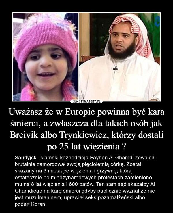 Uważasz że w Europie powinna być kara śmierci, a zwłaszcza dla takich osób jak Breivik albo Trynkiewicz, którzy dostali po 25 lat więzienia ? – Saudyjski islamski kaznodzieja Fayhan Al Ghamdi zgwałcił i brutalnie zamordował swoją pięcioletnią córkę. Został skazany na 3 miesiące więzienia i grzywnę, którą ostatecznie po międzynarodowych protestach zamieniono mu na 8 lat więzienia i 600 batów. Ten sam sąd skazałby Al Ghamdiego na karę śmierci gdyby publicznie wyznał że nie jest muzułmaninem, uprawiał seks pozamałżeński albo podarł Koran.