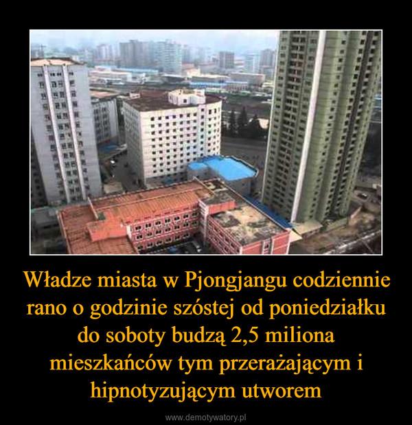 Władze miasta w Pjongjangu codziennie rano o godzinie szóstej od poniedziałku do soboty budzą 2,5 miliona mieszkańców tym przerażającym i hipnotyzującym utworem –