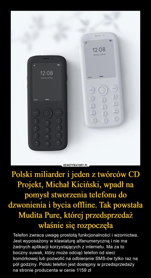 Polski miliarder i jeden z twórców CD Projekt, Michał Kiciński, wpadł na pomysł stworzenia telefonu do dzwonienia i bycia offline. Tak powstała Mudita Pure, której przedsprzedaż właśnie się rozpoczęła