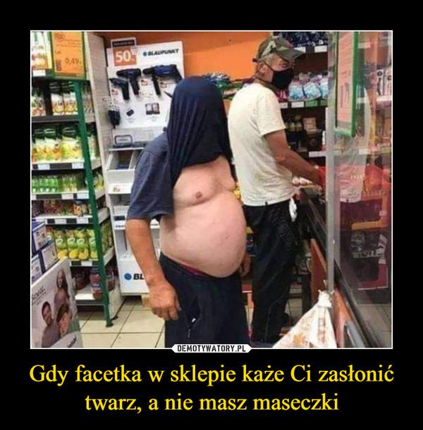 Gdy facetka w sklepie każe Ci zasłonić twarz, a nie masz maseczki –