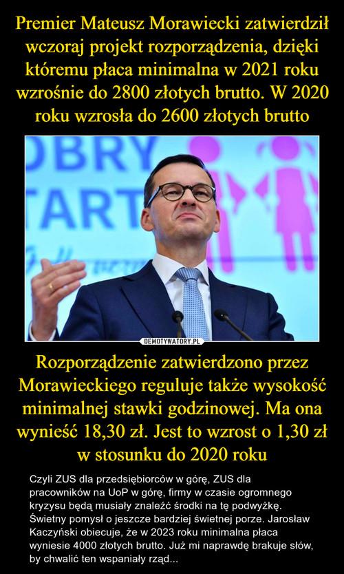 Premier Mateusz Morawiecki zatwierdził wczoraj projekt rozporządzenia, dzięki któremu płaca minimalna w 2021 roku wzrośnie do 2800 złotych brutto. W 2020 roku wzrosła do 2600 złotych brutto Rozporządzenie zatwierdzono przez Morawieckiego reguluje także wysokość minimalnej stawki godzinowej. Ma ona wynieść 18,30 zł. Jest to wzrost o 1,30 zł w stosunku do 2020 roku
