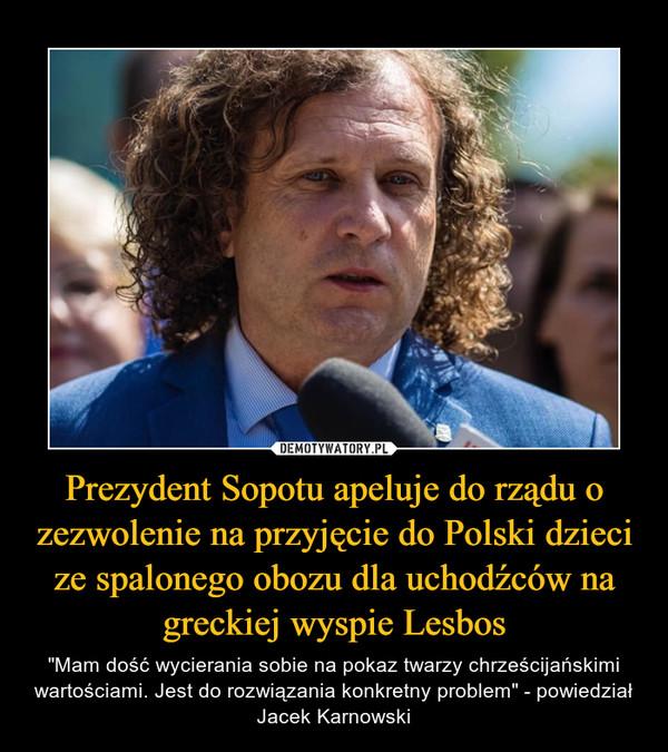 """Prezydent Sopotu apeluje do rządu o zezwolenie na przyjęcie do Polski dzieci ze spalonego obozu dla uchodźców na greckiej wyspie Lesbos – """"Mam dość wycierania sobie na pokaz twarzy chrześcijańskimi wartościami. Jest do rozwiązania konkretny problem"""" - powiedział Jacek Karnowski"""
