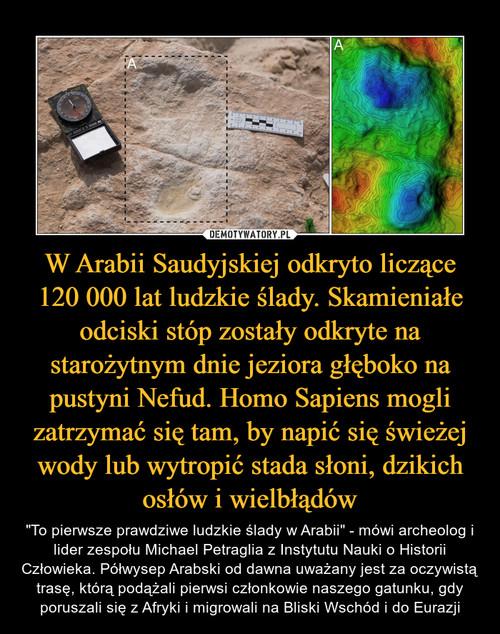 W Arabii Saudyjskiej odkryto liczące 120 000 lat ludzkie ślady. Skamieniałe odciski stóp zostały odkryte na starożytnym dnie jeziora głęboko na pustyni Nefud. Homo Sapiens mogli zatrzymać się tam, by napić się świeżej wody lub wytropić stada słoni, dzikich osłów i wielbłądów
