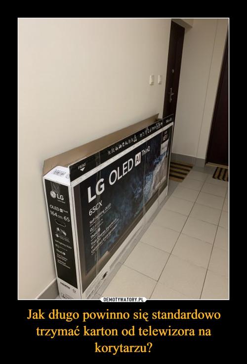 Jak długo powinno się standardowo trzymać karton od telewizora na korytarzu?