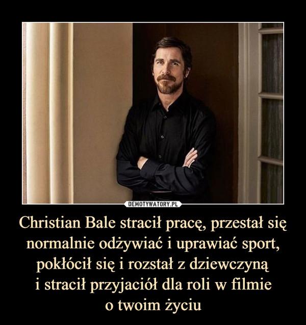 Christian Bale stracił pracę, przestał się normalnie odżywiać i uprawiać sport, pokłócił się i rozstał z dziewczynąi stracił przyjaciół dla roli w filmieo twoim życiu –