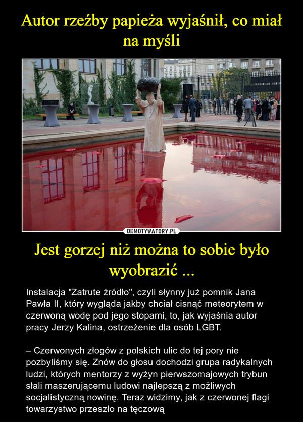 """Jest gorzej niż można to sobie było wyobrazić ... – Instalacja """"Zatrute źródło"""", czyli słynny już pomnik Jana Pawła II, który wygląda jakby chciał cisnąć meteorytem w czerwoną wodę pod jego stopami, to, jak wyjaśnia autor pracy Jerzy Kalina, ostrzeżenie dla osób LGBT.– Czerwonych złogów z polskich ulic do tej pory nie pozbyliśmy się. Znów do głosu dochodzi grupa radykalnych ludzi, których mentorzy z wyżyn pierwszomajowych trybun słali maszerującemu ludowi najlepszą z możliwych socjalistyczną nowinę. Teraz widzimy, jak z czerwonej flagi towarzystwo przeszło na tęczową"""