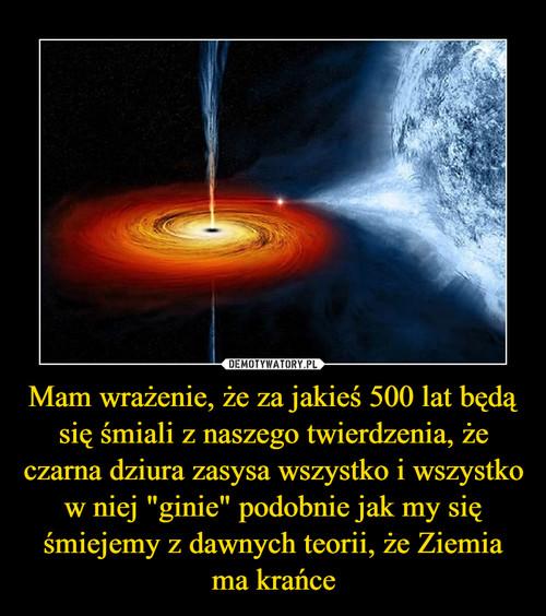 """Mam wrażenie, że za jakieś 500 lat będą się śmiali z naszego twierdzenia, że czarna dziura zasysa wszystko i wszystko w niej """"ginie"""" podobnie jak my się śmiejemy z dawnych teorii, że Ziemia ma krańce"""
