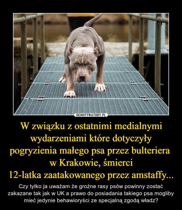 W związku z ostatnimi medialnymi wydarzeniami które dotyczyły pogryzienia małego psa przez bulteriera  w Krakowie, śmierci 12-latka zaatakowanego przez amstaffy...