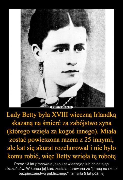 Lady Betty była XVIII wieczną Irlandką skazaną na śmierć za zabójstwo syna (którego wzięła za kogoś innego). Miała zostać powieszona razem z 25 innymi, ale kat się akurat rozchorował i nie było komu robić, więc Betty wzięła tę robotę