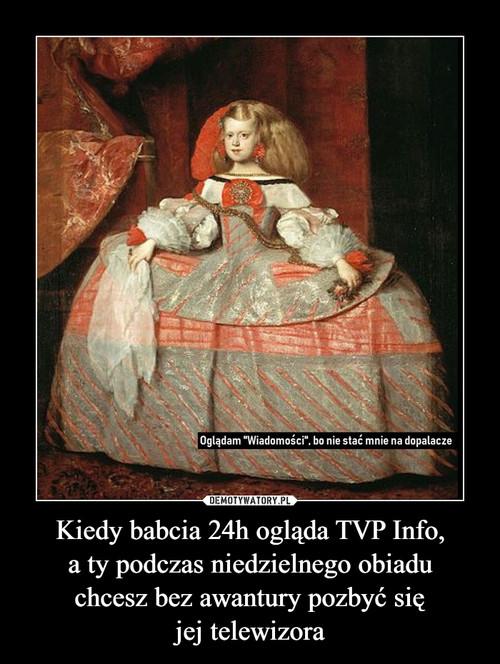 Kiedy babcia 24h ogląda TVP Info, a ty podczas niedzielnego obiadu chcesz bez awantury pozbyć się jej telewizora