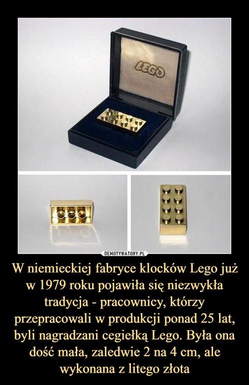 W niemieckiej fabryce klocków Lego już w 1979 roku pojawiła się niezwykła tradycja - pracownicy, którzy przepracowali w produkcji ponad 25 lat, byli nagradzani cegiełką Lego. Była ona dość mała, zaledwie 2 na 4 cm, ale wykonana z litego złota