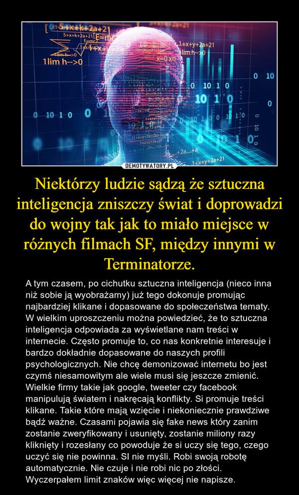 Niektórzy ludzie sądzą że sztuczna inteligencja zniszczy świat i doprowadzi do wojny tak jak to miało miejsce w różnych filmach SF, między innymi w Terminatorze. – A tym czasem, po cichutku sztuczna inteligencja (nieco inna niż sobie ją wyobrażamy) już tego dokonuje promując najbardziej klikane i dopasowane do społeczeństwa tematy. W wielkim uproszczeniu można powiedzieć, że to sztuczna inteligencja odpowiada za wyświetlane nam treści w internecie. Często promuje to, co nas konkretnie interesuje i bardzo dokładnie dopasowane do naszych profili psychologicznych. Nie chcę demonizować internetu bo jest czymś niesamowitym ale wiele musi się jeszcze zmienić. Wielkie firmy takie jak google, tweeter czy facebook manipulują światem i nakręcają konflikty. Si promuje treści klikane. Takie które mają wzięcie i niekoniecznie prawdziwe bądź ważne. Czasami pojawia się fake news który zanim zostanie zweryfikowany i usunięty, zostanie miliony razy kliknięty i rozesłany co powoduje że si uczy się tego, czego uczyć się nie powinna. SI nie myśli. Robi swoją robotę automatycznie. Nie czuje i nie robi nic po złości. Wyczerpałem limit znaków więc więcej nie napisze.