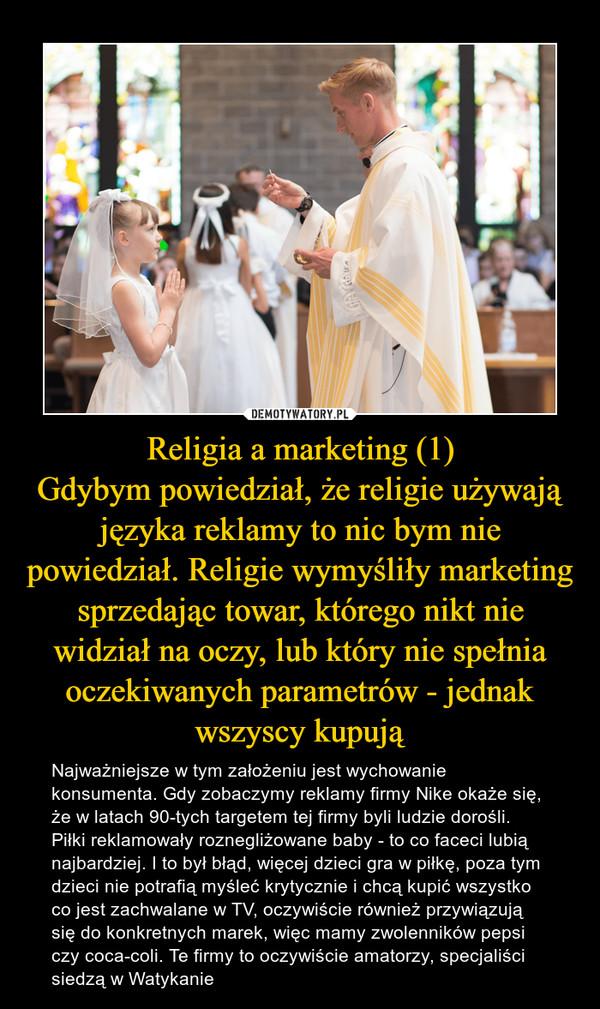 Religia a marketing (1)Gdybym powiedział, że religie używają języka reklamy to nic bym nie powiedział. Religie wymyśliły marketing sprzedając towar, którego nikt nie widział na oczy, lub który nie spełnia oczekiwanych parametrów - jednak wszyscy kupują – Najważniejsze w tym założeniu jest wychowanie konsumenta. Gdy zobaczymy reklamy firmy Nike okaże się, że w latach 90-tych targetem tej firmy byli ludzie dorośli. Piłki reklamowały roznegliżowane baby - to co faceci lubią najbardziej. I to był błąd, więcej dzieci gra w piłkę, poza tym dzieci nie potrafią myśleć krytycznie i chcą kupić wszystko co jest zachwalane w TV, oczywiście również przywiązują się do konkretnych marek, więc mamy zwolenników pepsi czy coca-coli. Te firmy to oczywiście amatorzy, specjaliści siedzą w Watykanie