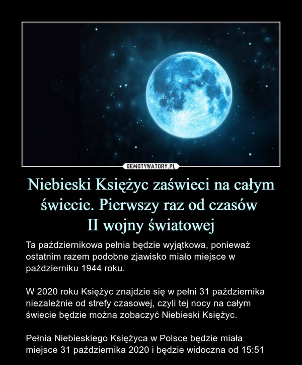 Niebieski Księżyc zaświeci na całym świecie. Pierwszy raz od czasów II wojny światowej – Ta październikowa pełnia będzie wyjątkowa, ponieważ ostatnim razem podobne zjawisko miało miejsce w październiku 1944 roku.W 2020 roku Księżyc znajdzie się w pełni 31 października niezależnie od strefy czasowej, czyli tej nocy na całym świecie będzie można zobaczyć Niebieski Księżyc.Pełnia Niebieskiego Księżyca w Polsce będzie miała miejsce 31 października 2020 i będzie widoczna od 15:51
