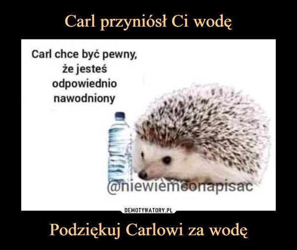 Podziękuj Carlowi za wodę –  Carl chce być pewny,że jesteśodpowiednionawodniony