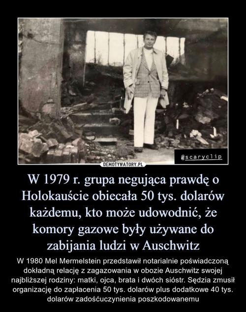 W 1979 r. grupa negująca prawdę o Holokauście obiecała 50 tys. dolarów każdemu, kto może udowodnić, że komory gazowe były używane do zabijania ludzi w Auschwitz