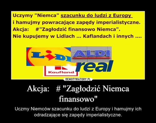 """Akcja:   # """"Zagłodzić Niemca finansowo"""""""