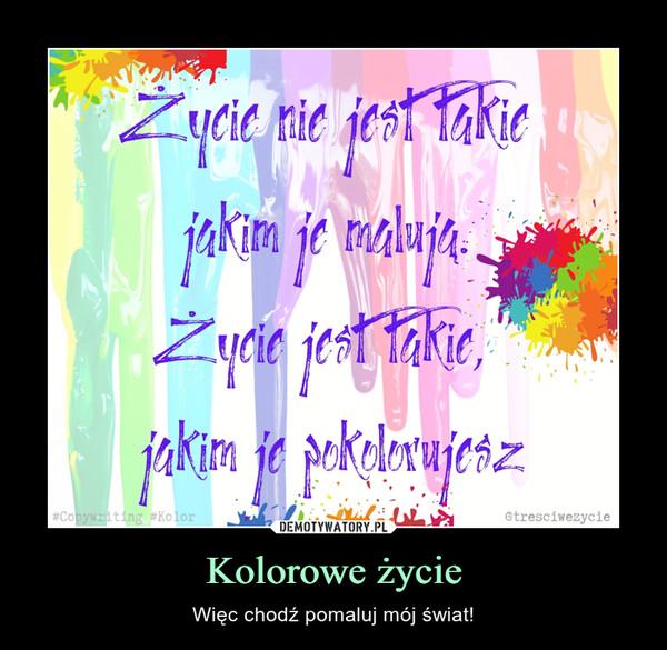 Kolorowe życie – Więc chodź pomaluj mój świat!