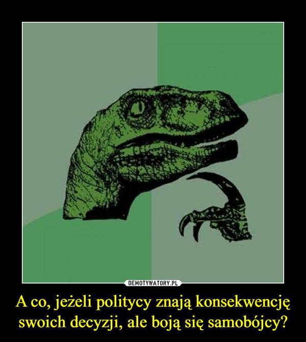 A co, jeżeli politycy znają konsekwencję swoich decyzji, ale boją się samobójcy? –