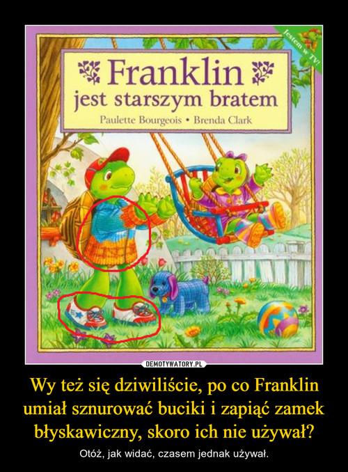Wy też się dziwiliście, po co Franklin umiał sznurować buciki i zapiąć zamek błyskawiczny, skoro ich nie używał?