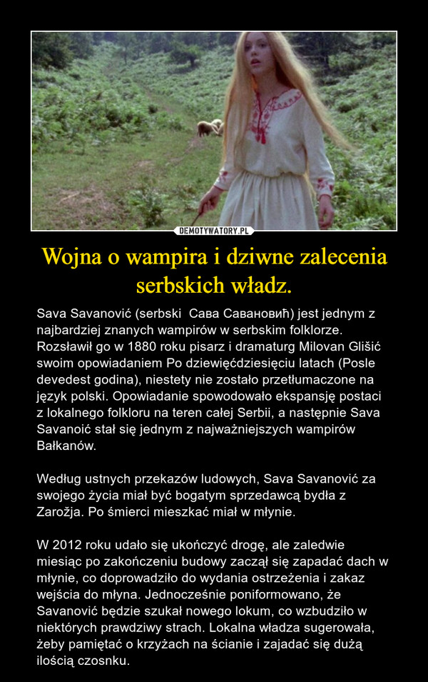 Wojna o wampira i dziwne zalecenia serbskich władz. – Sava Savanović (serbski  Сава Савановић) jest jednym z najbardziej znanych wampirów w serbskim folklorze. Rozsławił go w 1880 roku pisarz i dramaturg Milovan Glišić swoim opowiadaniem Po dziewięćdziesięciu latach (Posle devedest godina), niestety nie zostało przetłumaczone na język polski. Opowiadanie spowodowało ekspansję postaci z lokalnego folkloru na teren całej Serbii, a następnie Sava Savanoić stał się jednym z najważniejszych wampirów Bałkanów. Według ustnych przekazów ludowych, Sava Savanović za swojego życia miał być bogatym sprzedawcą bydła z Zarožja. Po śmierci mieszkać miał w młynie.W 2012 roku udało się ukończyć drogę, ale zaledwie miesiąc po zakończeniu budowy zaczął się zapadać dach w młynie, co doprowadziło do wydania ostrzeżenia i zakaz wejścia do młyna. Jednocześnie poniformowano, że Savanović będzie szukał nowego lokum, co wzbudziło w niektórych prawdziwy strach. Lokalna władza sugerowała, żeby pamiętać o krzyżach na ścianie i zajadać się dużą ilością czosnku.
