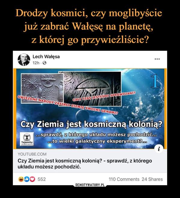 –  Lech Wałęsa12h-0Y0UTUBE.COMCzy Ziemia jest kosmiczną kolonię? - sprawdź, z którego układu możesz pochodzić.