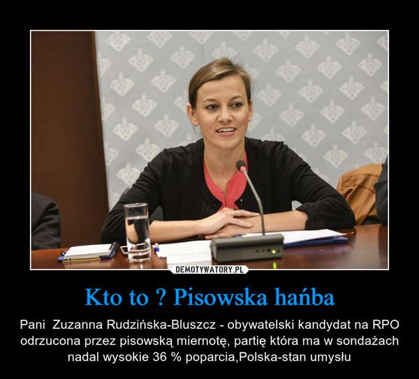 Kto to ? Pisowska hańba – Pani  Zuzanna Rudzińska-Bluszcz - obywatelski kandydat na RPO odrzucona przez pisowską miernotę, partię która ma w sondażach nadal wysokie 36 % poparcia,Polska-stan umysłu