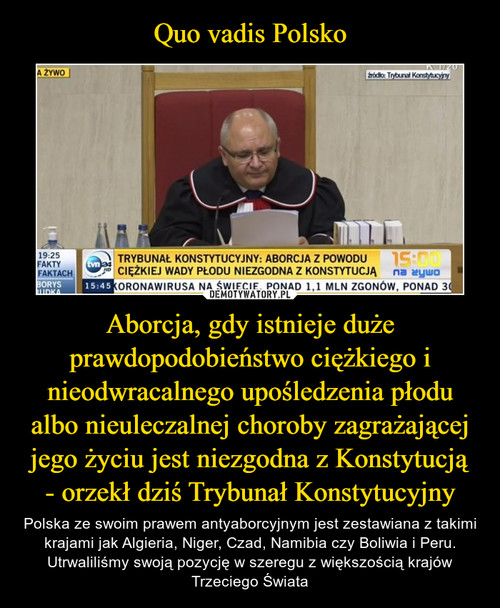 Quo vadis Polsko Aborcja, gdy istnieje duże prawdopodobieństwo ciężkiego i nieodwracalnego upośledzenia płodu albo nieuleczalnej choroby zagrażającej jego życiu jest niezgodna z Konstytucją - orzekł dziś Trybunał Konstytucyjny
