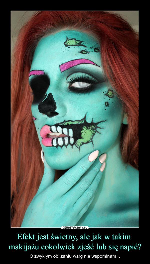 Efekt jest świetny, ale jak w takim makijażu cokolwiek zjeść lub się napić? – O zwykłym oblizaniu warg nie wspominam...