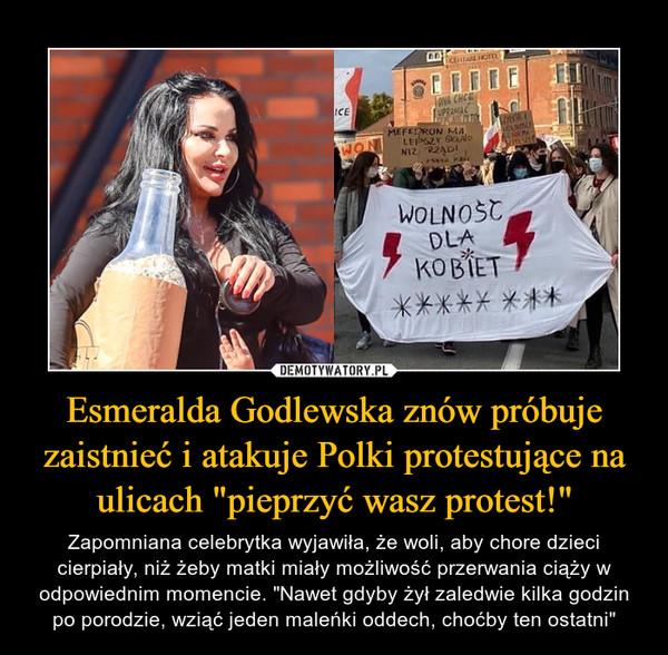 """Esmeralda Godlewska znów próbuje zaistnieć i atakuje Polki protestujące na ulicach """"pieprzyć wasz protest!"""" – Zapomniana celebrytka wyjawiła, że woli, aby chore dzieci cierpiały, niż żeby matki miały możliwość przerwania ciąży w odpowiednim momencie. """"Nawet gdyby żył zaledwie kilka godzin po porodzie, wziąć jeden maleńki oddech, choćby ten ostatni"""""""