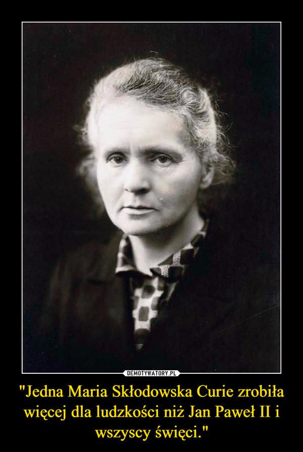 """""""Jedna Maria Skłodowska Curie zrobiła więcej dla ludzkości niż Jan Paweł II i wszyscy święci."""" –"""