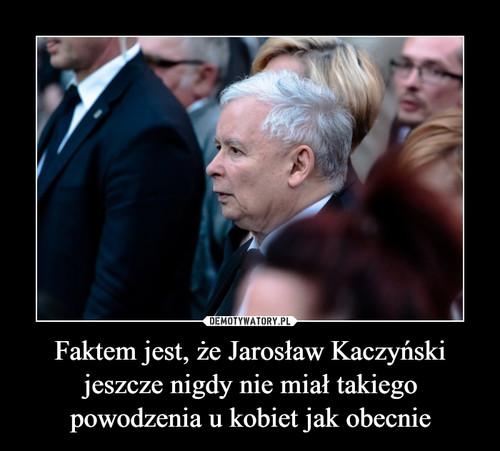 Faktem jest, że Jarosław Kaczyński jeszcze nigdy nie miał takiego powodzenia u kobiet jak obecnie