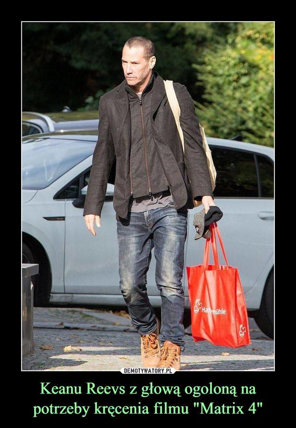 """Keanu Reevs z głową ogoloną na potrzeby kręcenia filmu """"Matrix 4"""" –"""