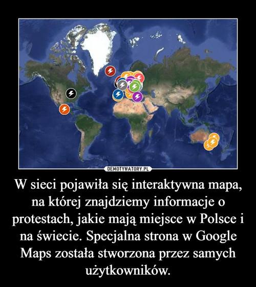 W sieci pojawiła się interaktywna mapa, na której znajdziemy informacje o protestach, jakie mają miejsce w Polsce i na świecie. Specjalna strona w Google Maps została stworzona przez samych użytkowników.