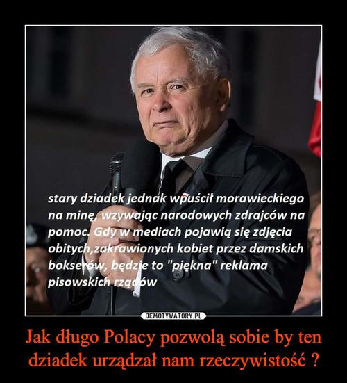 Jak długo Polacy pozwolą sobie by ten dziadek urządzał nam rzeczywistość ?