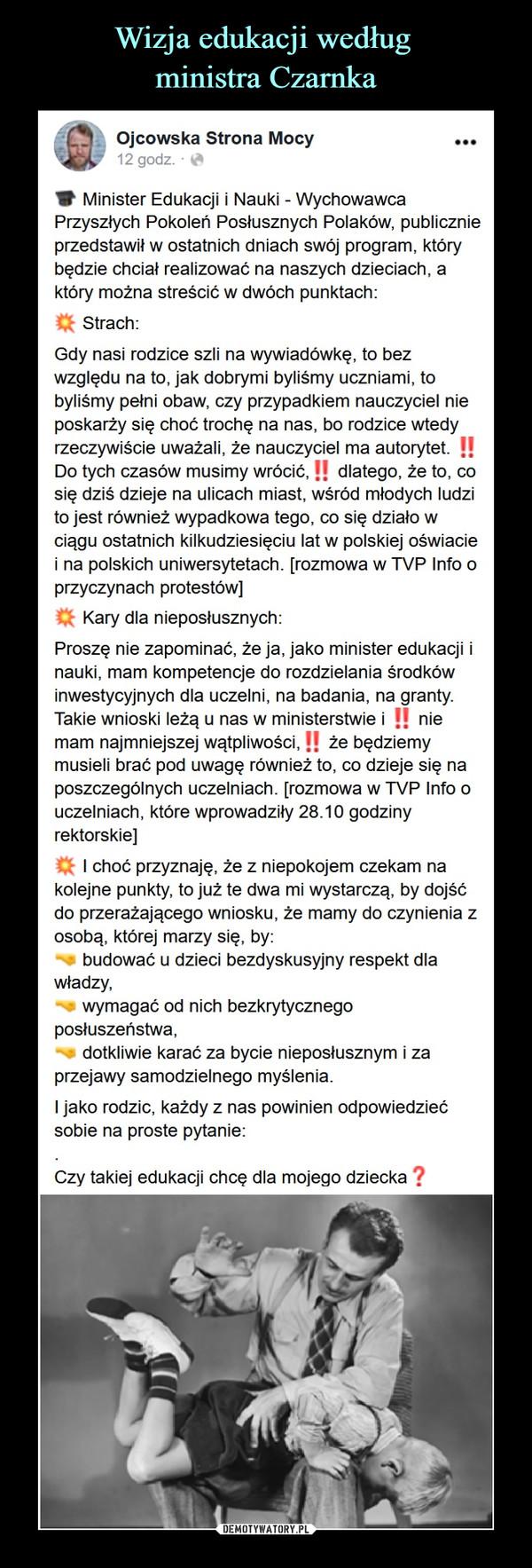 –  Ojcowska Strona MocyV Minister Edukacji ( Nauki - WychowawcaPrzyszłych Pokoleń Posłusznych Polaków, publicznieprzedstawił w ostatnich dniach swój program, którybędzie chciał realizować na naszych dzieciach, aktóry można streścić w dwóch punktach:Q Strach:Gdy nasi rodzice szli na wywiadówkę. lo bezwzględu na to. jak dobrymi byliśmy uczniami, tobyliśmy pełni obaw. czy przypadkiem nauczyciel nieposkarży się choć trochę na nas. bo rodzice wtedyrzeczywiście uważali, że nauczyciel ma autorytet. !!Do tych czasów musimy wrócić.! | dlatego, że to. cosię dziś dzieje na ulicach miast, wśród młodych ludzito jest również wypadkowa tego. co się działo wciągu ostatnich kilkudziesięciu lat w polskiej oświaciei na polskich uniwersytetach, [rozmowa w TVP Into oprzyczynach protestów]Q Kary dla nieposłusznych:Proszę nie zapominać, że ja. jako minister edukacji inauki, mam kompetencje do rozdzielania środkówinwestycyjnych dla uczelni, na badania, na granty.Takie wnioski leżą u nas w ministerstwie i !! niemam najmniejszej wątpliwości. H że będziemymusieli brać pod uwagę również to. co dzieje się naposzczególnych uczelniach, (rozmowa w TVP Into ouczelniach, które wprowadziły 28.10 godzinyrektorskie)Cfc I choć przyznaję, że z niepokojem czekam nakolejne punkty, to już te dwa mi wystarczą, by dojśćdo przerażającego wniosku, że mamy do czynienia zosobą, klórej marzy się. by:budować u dzieci bezdyskusyjny respekt dlawładzy.wymagać od nich bezkrytycznegoposłuszeństwa.dotkliwie karać za bycie nieposłusznym i zaprzejawy samodzielnego myślenia.I jako rodzic, każdy z nas powinien odpowiedziećsobie na proste pytanie:Czy takiej edukacji chcę dla mojego dziecka ?
