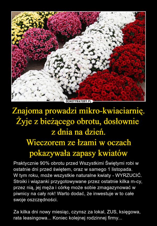 Znajoma prowadzi mikro-kwiaciarnię. Żyje z bieżącego obrotu, dosłownie  z dnia na dzień. Wieczorem ze łzami w oczach pokazywała zapasy kwiatów