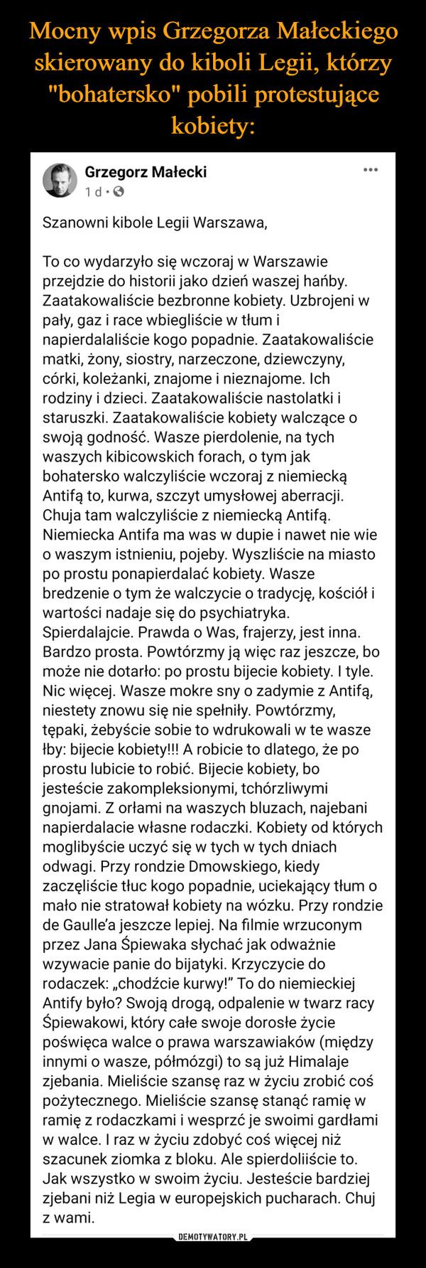 """–  Grzegorz MałeckiWtcmzorgSapnojg loogco ns15atooren:od2r7ta  · Szanowni kibole Legii Warszawa, To co wydarzyło się wczoraj w Warszawie przejdzie do historii jako dzień waszej hańby. Zaatakowaliście bezbronne kobiety. Uzbrojeni w pały, gaz i race wbiegliście w tłum i napierdalaliście kogo popadnie. Zaatakowaliście matki, żony, siostry, narzeczone, dziewczyny, córki, koleżanki, znajome i nieznajome. Ich rodziny i dzieci. Zaatakowaliście nastolatki i staruszki. Zaatakowaliście kobiety walczące o swoją godność. Wasze pierdolenie, na tych waszych kibicowskich forach, o tym jak bohatersko walczyliście wczoraj z niemiecką Antifą to, kurwa, szczyt umysłowej aberracji. Chuja tam walczyliście z niemiecką Antifą. Niemiecka Antifa ma was w dupie i nawet nie wie o waszym istnieniu, pojeby. Wyszliście na miasto po prostu ponapierdalać kobiety. Wasze bredzenie o tym że walczycie o tradycję, kościół i wartości nadaje się do psychiatryka. Spierdalajcie. Prawda o Was, frajerzy, jest inna. Bardzo prosta. Powtórzmy ją więc raz jeszcze, bo może nie dotarło: po prostu bijecie kobiety. I tyle. Nic więcej. Wasze mokre sny o zadymie z Antifą, niestety znowu się nie spełniły. Powtórzmy, tępaki, żebyście sobie to wdrukowali w te wasze łby: bijecie kobiety!!! A robicie to dlatego, że po prostu lubicie to robić. Bijecie kobiety, bo jesteście zakompleksionymi, tchórzliwymi gnojami. Z orłami na waszych bluzach, najebani napierdalacie własne rodaczki. Kobiety od których moglibyście uczyć się w tych w tych dniach odwagi. Przy rondzie Dmowskiego, kiedy zaczęliście tłuc kogo popadnie, uciekający tłum o mało nie stratował kobiety na wózku. Przy rondzie de Gaulle'a jeszcze lepiej. Na filmie wrzuconym przez Jana Śpiewaka słychać jak odważnie wzywacie panie do bijatyki. Krzyczycie do rodaczek: """"chodźcie kurwy!"""" To do niemieckiej Antify było? Swoją drogą, odpalenie w twarz racy Śpiewakowi, który całe swoje dorosłe życie poświęca walce o prawa warszawiaków (między innymi o wasze, półmózgi) to są już Hima"""