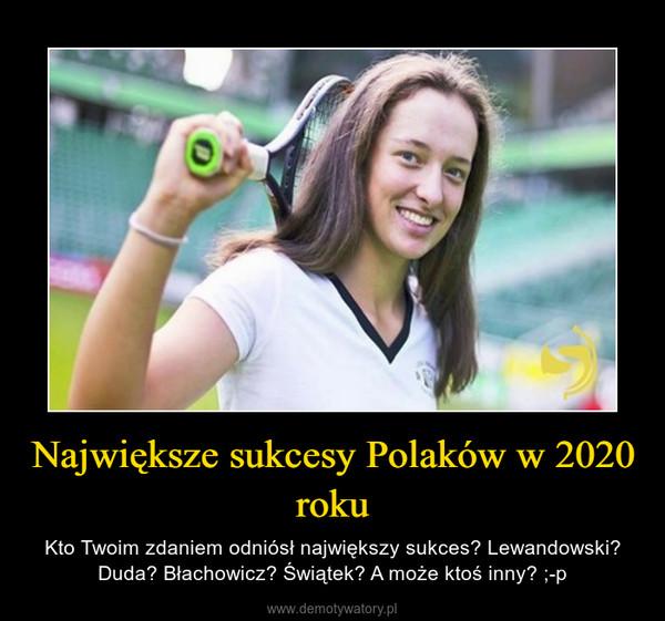 Największe sukcesy Polaków w 2020 roku – Kto Twoim zdaniem odniósł największy sukces? Lewandowski? Duda? Błachowicz? Świątek? A może ktoś inny? ;-p