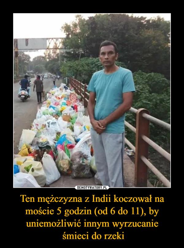 Ten mężczyzna z Indii koczował na moście 5 godzin (od 6 do 11), by uniemożliwić innym wyrzucanie śmieci do rzeki –