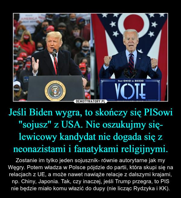 """Jeśli Biden wygra, to skończy się PISowi """"sojusz"""" z USA. Nie oszukujmy się- lewicowy kandydat nie dogada się z neonazistami i fanatykami religijnymi. – Zostanie im tylko jeden sojusznik- równie autorytarne jak my Węgry. Potem władza w Polsce pójdzie do partii, która skupi się na relacjach z UE, a może nawet nawiąże relacje z dalszymi krajami, np. Chiny, Japonia. Tak, czy inaczej, jeśli Trump przegra, to PIS nie będzie miało komu włazić do dupy (nie licząc Rydzyka i KK)."""