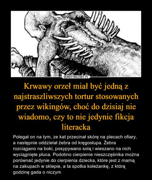 Krwawy orzeł miał być jedną z najstraszliwszych tortur stosowanych przez wikingów, choć do dzisiaj nie wiadomo, czy to nie jedynie fikcja literacka