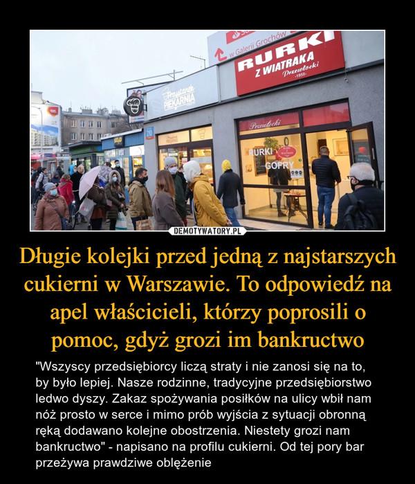 """Długie kolejki przed jedną z najstarszych cukierni w Warszawie. To odpowiedź na apel właścicieli, którzy poprosili o pomoc, gdyż grozi im bankructwo – """"Wszyscy przedsiębiorcy liczą straty i nie zanosi się na to, by było lepiej. Nasze rodzinne, tradycyjne przedsiębiorstwo ledwo dyszy. Zakaz spożywania posiłków na ulicy wbił nam nóż prosto w serce i mimo prób wyjścia z sytuacji obronną ręką dodawano kolejne obostrzenia. Niestety grozi nam bankructwo"""" - napisano na profilu cukierni. Od tej pory bar przeżywa prawdziwe oblężenie"""
